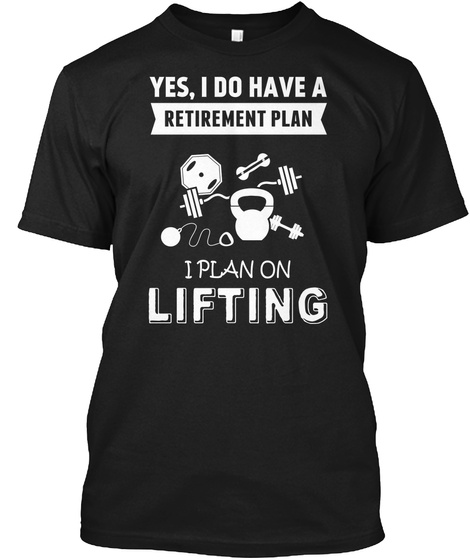 Yes , I Do Have A Retirement Plan I Plan On Lifting Black T-Shirt Front