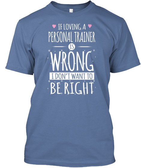 If Loving A Personal Trainer Is Wrong I Don't Want To Be Right Denim Blue T-Shirt Front