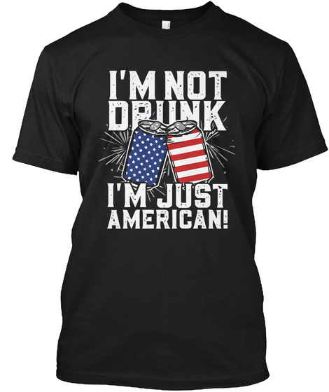 I'm Not Drunk I'm Just American! Black T-Shirt Front