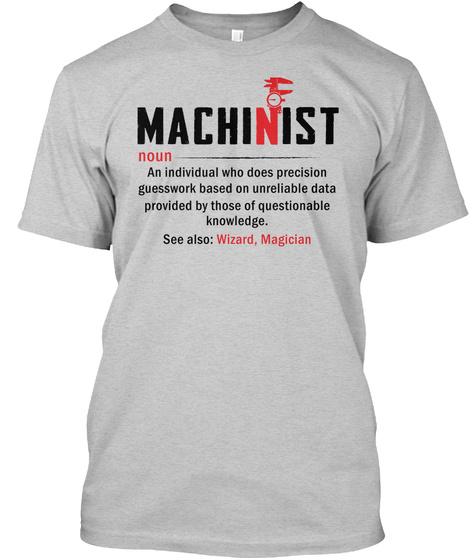 Machinist Noun An Individual Who Does Precision Guesswork Based On Unreliable Data Provided By Those Of Questionable... Light Steel T-Shirt Front