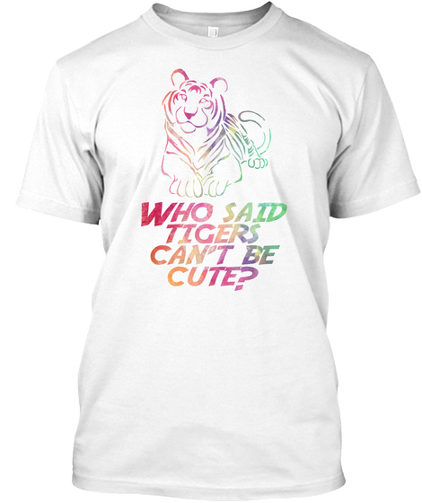 Who Said Tigers Can't Be Cute? White T-Shirt Front