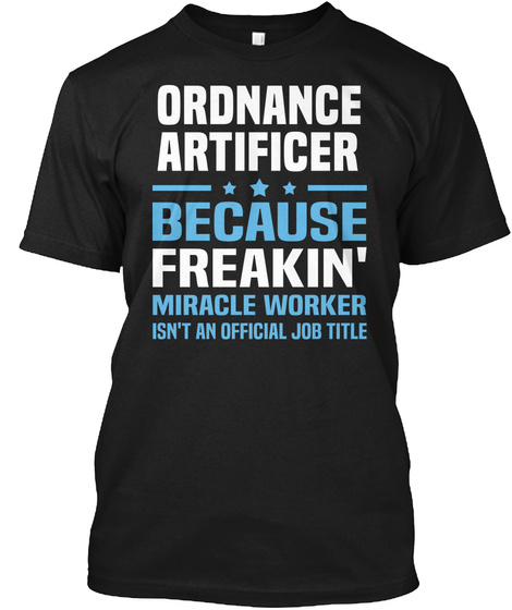 Ordnance Artificer Because Freakin' Miracle Worker Isn't An Official Job Title Black T-Shirt Front