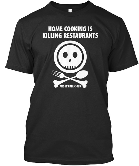 Home Cooking Is Killing Restaurants And It's Delicious Black T-Shirt Front