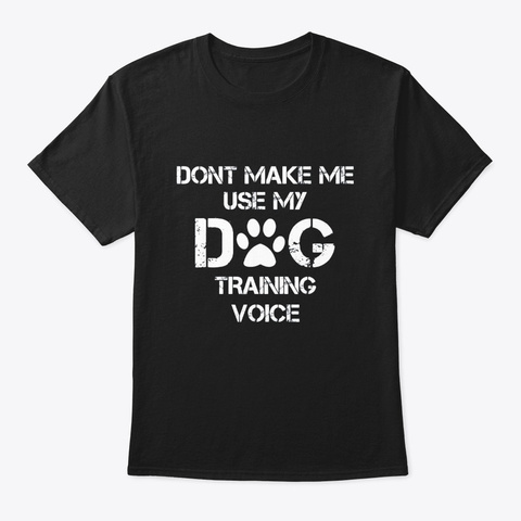 Dont Make Me Use My Dog Training Voice Black T-Shirt Front