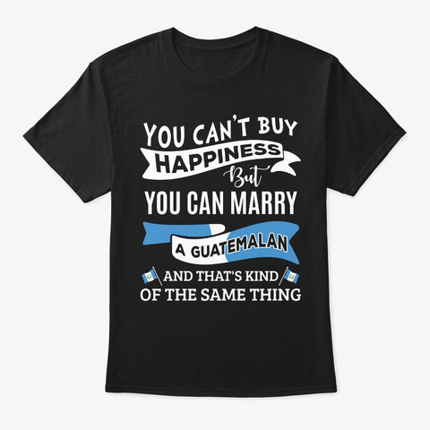Can't Buy Happiness Can Marry Guatemalan Black T-Shirt Front