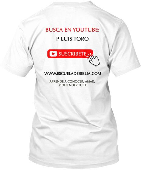 Busca En You Tube: P Luis Toro Suscribete Www.Escueladebiblia.Com Aprende A Conocer, Amar, Y Defender Tu Fe White T-Shirt Back