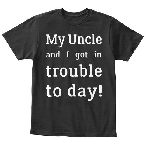 My Uncle And I Got In Trouble To Day Black T-Shirt Front