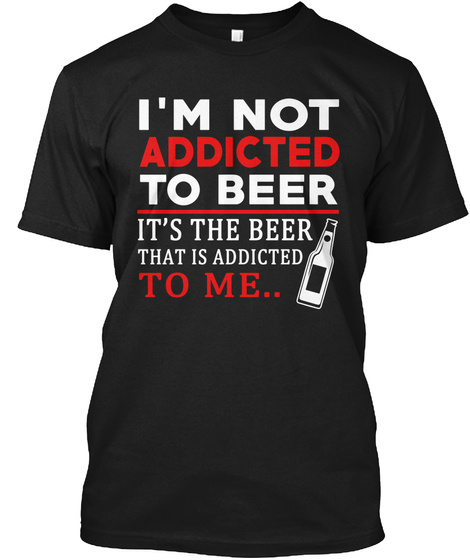 Im Not Addicted To Beer Its The Beer That Is Addicted To Me Black T-Shirt Front