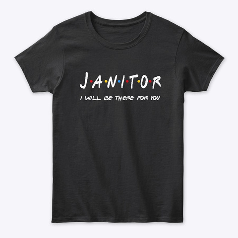 Janitor Gifts I'll Be There For You Black T-Shirt Front