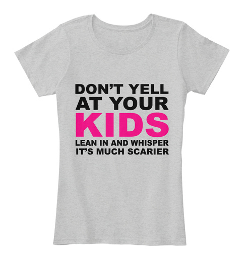 Don't Yell At Your Kids Lean In And Whisper It's Much Sacrier Light Heather Grey T-Shirt Front