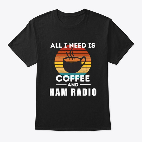 All I Need Is Coffee And Ham Radio Black T-Shirt Front