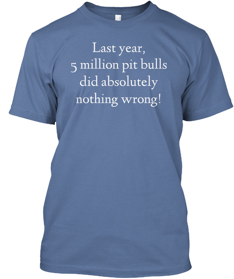 Last Year, 5 Million Pit Bulls Did Absolutely Nothing Wrong! Denim Blue T-Shirt Front