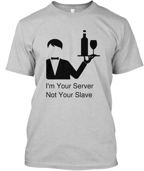 I'm Your Server  Not Your Slave Light Steel T-Shirt Front