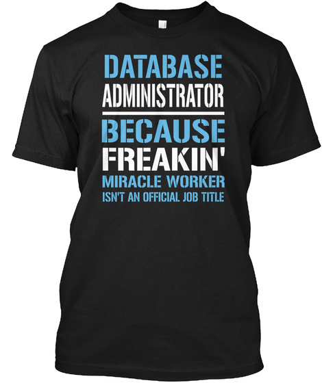 Database Administrator Because Freakin Miracle Worker Isn T An Official Job Title Black T-Shirt Front