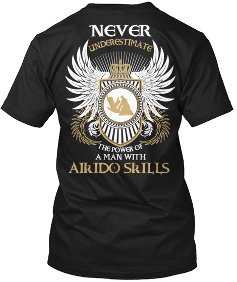 Never Underestimate The Power Of A Man With Alkido Skills Black T-Shirt Back