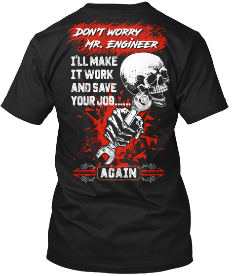 Don't Worry Mr.Engineer I'll Make It Work And Save Your Job...... Again Black T-Shirt Back