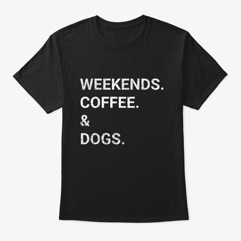 Weekends Coffee Dogs T Shirt Black T-Shirt Front