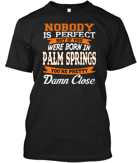 Nobody Is Perfect But Born In Palm Springs Ca Damn Close Black T-Shirt Front