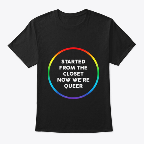 Started From The Closet Now Were Queer Black T-Shirt Front