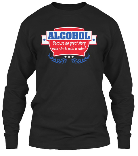 Alcohol Because No Great Story Ever Starts With A Salad Black T-Shirt Front