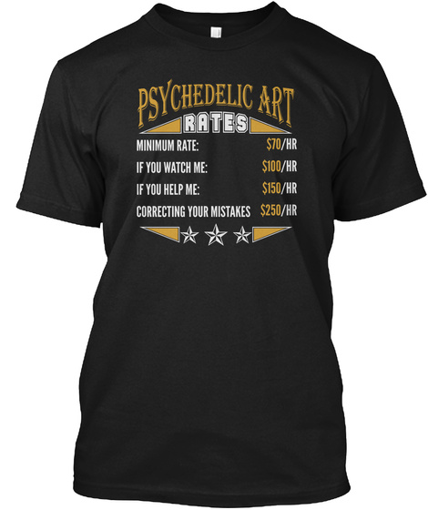 Psychedelic Art Rates Minimum Rate 70/Hr If You Watch Me 100/Hr If You Help Me 150/Hr Correcting Your Mistakes 250/Hr Black T-Shirt Front