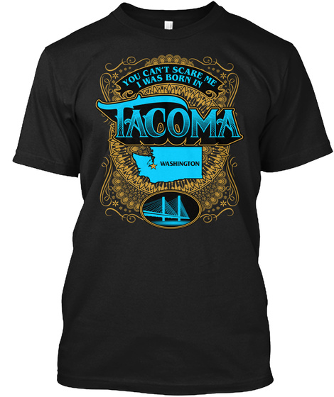 You Cant Scare Me I Was Born In Tacoma Washington Black T-Shirt Front