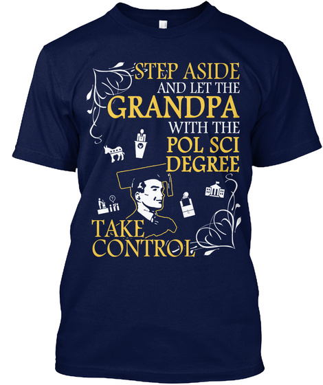 Step Aside And Let The Grandpa With The Pol Sci Degree Take Control Navy T-Shirt Front