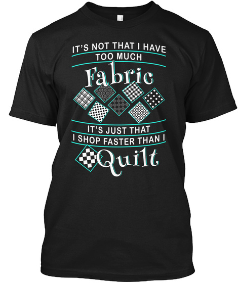 It's Not That I Have Too Much Fabric It's Just That I Shop Faster Than I Quilt Black T-Shirt Front