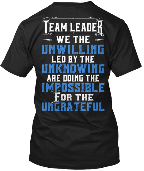 Team Leader We The Unwilling Led By The Unknowing Are Doing The Impossible For The Ungrateful Black T-Shirt Back