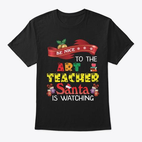 Be Nice To The Art Teacher Santa Shirt Black T-Shirt Front