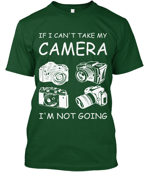 If I Can't Take My Camera I'm Not Going Deep Forest T-Shirt Front