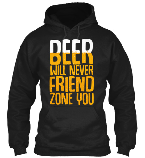 Beer Will Never Friend Zone You Black T-Shirt Front