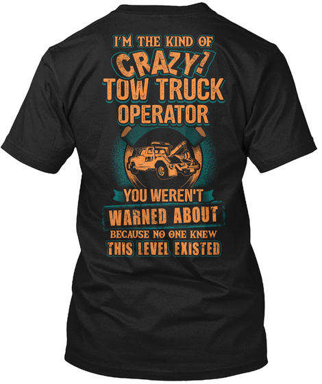 I'm The Kind Of Crazy Tow Truck Operator You Weren't Warned About Because No One Knew This Level Existed Black T-Shirt Back