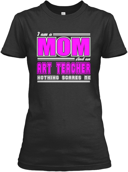 I Am A Mom And An Art Teacher Nothing Scares Me Black T-Shirt Front