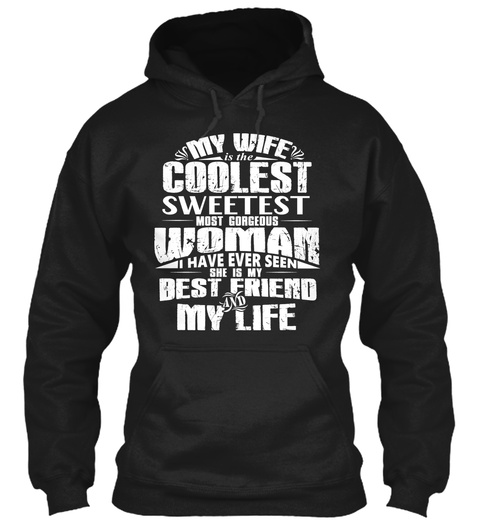 My Wife Is The Coolest Sweetest Most Gorgeous Woman I Have Ever Seen She Is My Best Friend And My Life  Black T-Shirt Front