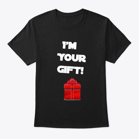 I'm Your Gift! With Art! Black T-Shirt Front