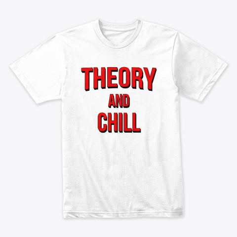 Theory And Chill White T-Shirt Front