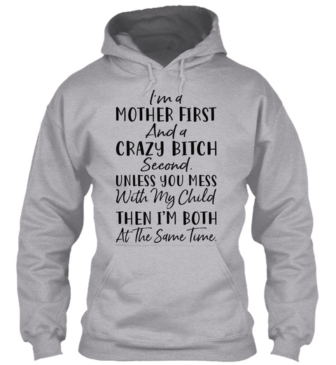 I'm A Mother First And A Crazy Bitch Second. Unless You Mess With My Child Then I'm Both At The Same Time Sport Grey Sweatshirt Front
