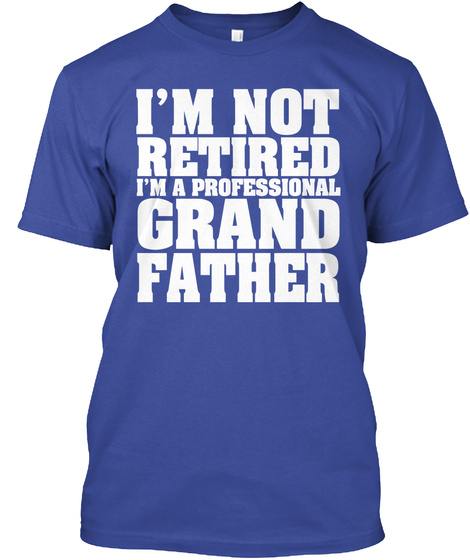 I'm Not Retired I'm A Professional Grand Father Deep Royal T-Shirt Front