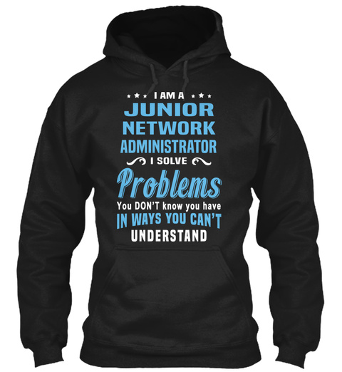 I Am A Junior Network Administrator I Solve Problems You Don't Know You Have In Ways You Can't Understand Black T-Shirt Front