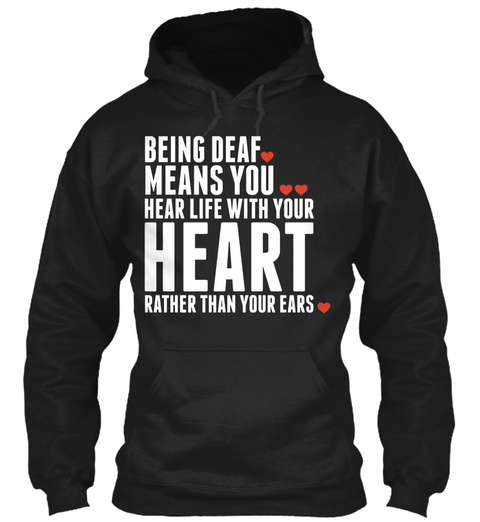 Being Deaf Means You Hear Life With Your Heart Rather Than Your Ears Black T-Shirt Front