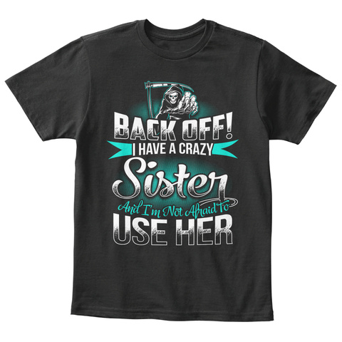 Back Off! I Have A Crazy Sister And Im Net Araid To Use Her Black T-Shirt Front