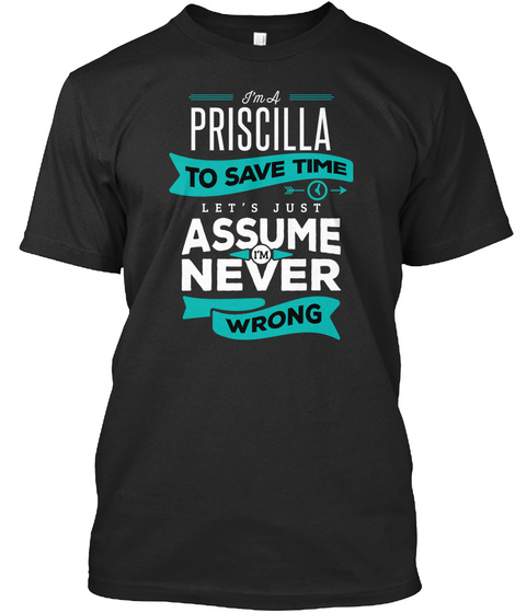 I'm A Priscilla To Save Time Let's Just Assume I'm Never Wrong Black T-Shirt Front
