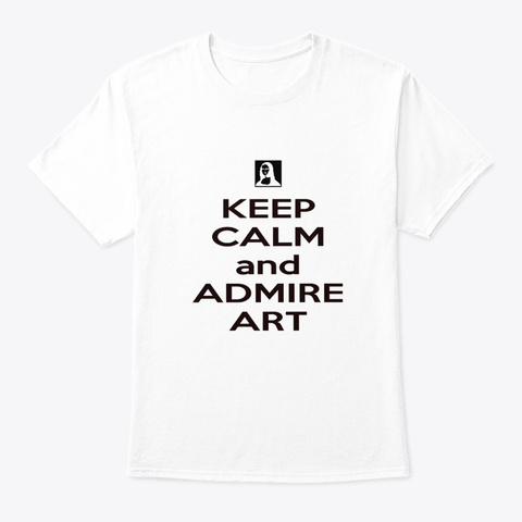 Keep Calm And Admire Art White T-Shirt Front