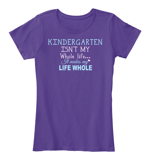 Kindergarten Isn't My Whole Life It Makes My Life Whole Purple T-Shirt Front