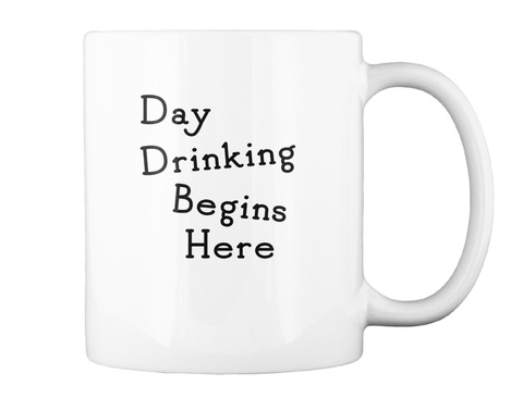Day Drinking Begins Here Mug White T-Shirt Back