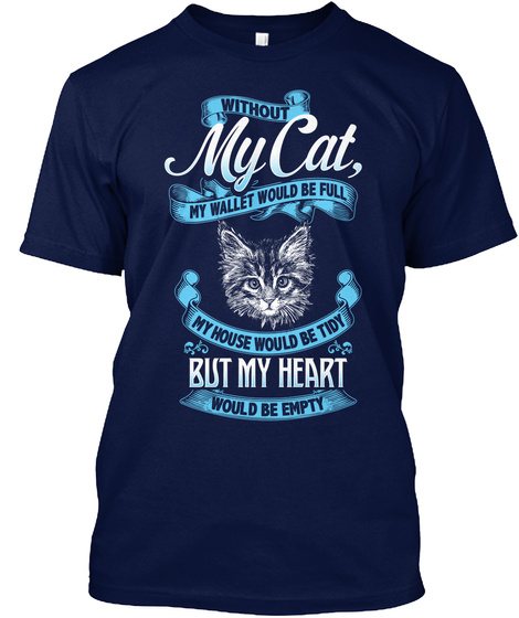 Without My Cat, My Wallet Would Be Full My House Would Be Tidy But My Heart Would Be Empty  Navy T-Shirt Front