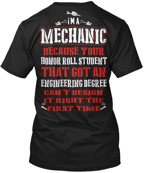 I'm A Mechanic Because Your Honor Roll Student That Got An Engineering Degree Can't Design It Right First Time Black T-Shirt Back