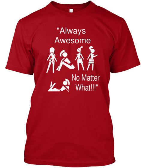 """""""Always  Awesome No Matter  What!!!"""" Deep Red T-Shirt Front"""