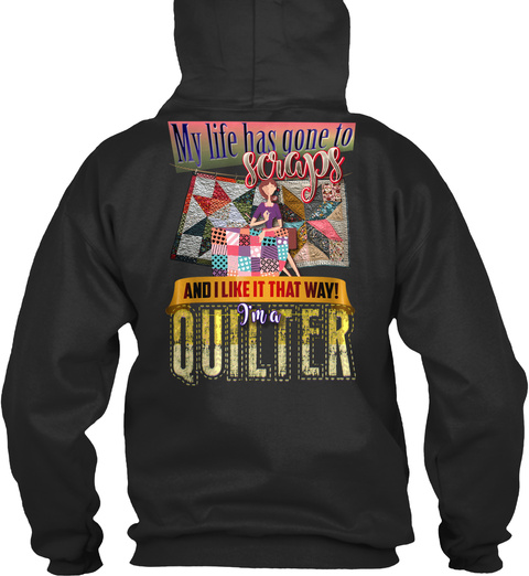 My Life Has Gone To Scraps And I Like It That Way! I'm A Quilter Jet Black Sweatshirt Back